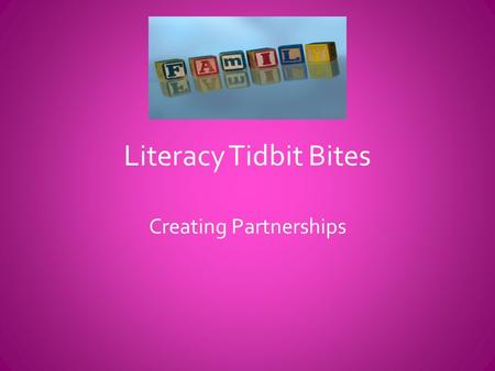Literacy Tidbit Bites Creating Partnerships. Components of Family Literacy 1.Parents as 1 st Teacher—Training for parents on how to be the primary teacher.