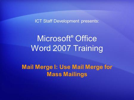 Microsoft ® Office Word 2007 Training Mail Merge I: Use Mail Merge for Mass Mailings ICT Staff Development presents: