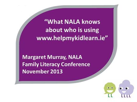 """What NALA knows about who is using www.helpmykidlearn.ie"" Margaret Murray, NALA Family Literacy Conference November 2013."