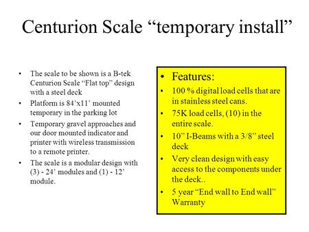 "Centurion Scale ""temporary install"" The scale to be shown is a B-tek Centurion Scale ""Flat top"" design with a steel deck Platform is 84'x11' mounted temporary."