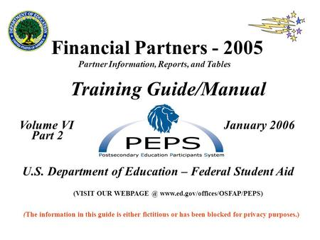 Financial Partners - 2005 Partner Information, Reports, and Tables Training Guide/Manual Volume VI January 2006 Part 2 U.S. Department of Education – Federal.