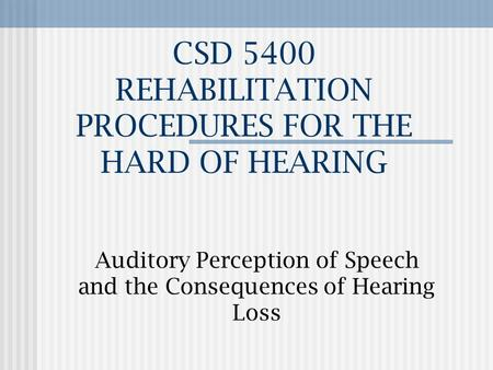 CSD 5400 REHABILITATION PROCEDURES FOR THE HARD OF HEARING Auditory Perception of Speech and the Consequences of Hearing Loss.