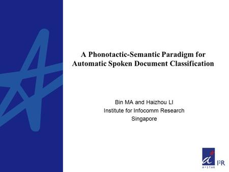 A Phonotactic-Semantic Paradigm for Automatic Spoken Document Classification Bin MA and Haizhou LI Institute for Infocomm Research Singapore.