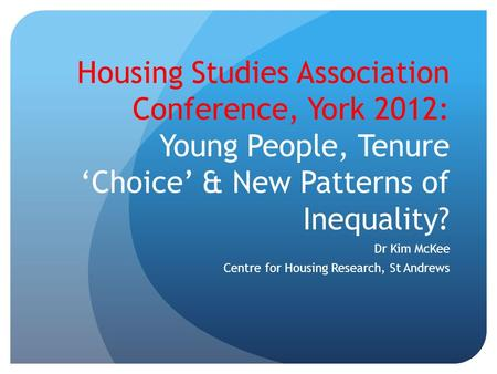 Housing Studies Association Conference, York 2012: Young People, Tenure 'Choice' & New Patterns of Inequality? Dr Kim McKee Centre for Housing Research,