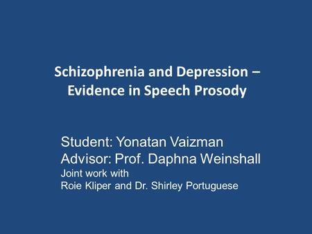 Schizophrenia and Depression – Evidence in Speech Prosody Student: Yonatan Vaizman Advisor: Prof. Daphna Weinshall Joint work with Roie Kliper and Dr.