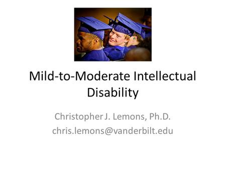 Mild-to-Moderate Intellectual Disability Christopher J. Lemons, Ph.D.