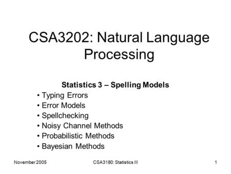 November 2005CSA3180: Statistics III1 CSA3202: Natural Language Processing Statistics 3 – Spelling Models Typing Errors Error Models Spellchecking Noisy.