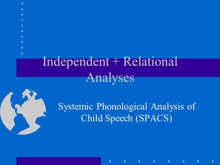 Independent + Relational Analyses Systemic Phonological Analysis of Child Speech (SPACS)