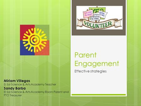 Parent Engagement Effective strategies Miriam Villegas El Sol Science & Arts Academy Teacher Sandy Barba El Sol Science & Arts Academy Room Parent and.