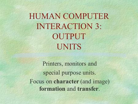 HUMAN COMPUTER INTERACTION 3: OUTPUT UNITS Printers, monitors and special purpose units. Focus on character (and image) formation and transfer.