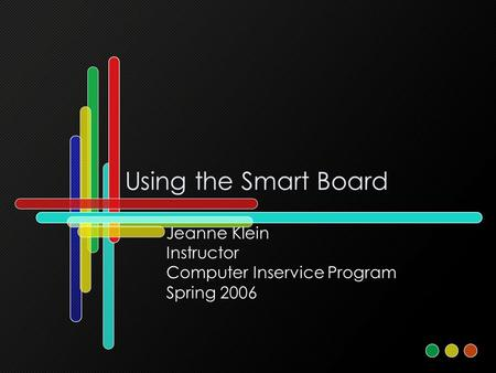 Using the Smart Board Jeanne Klein Instructor Computer Inservice Program Spring 2006.