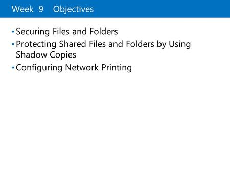 Week 9 Objectives Securing Files and Folders Protecting Shared Files and Folders by Using Shadow Copies Configuring Network Printing.