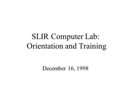 SLIR Computer Lab: Orientation and Training December 16, 1998.