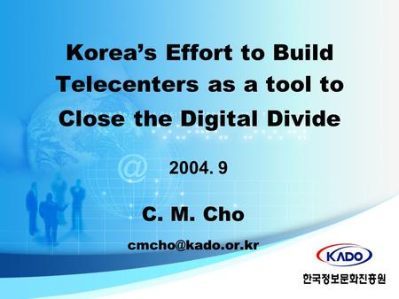 C. M. Cho 2004. 9 Korea's Effort to Build Telecenters as a tool to Close the Digital Divide.