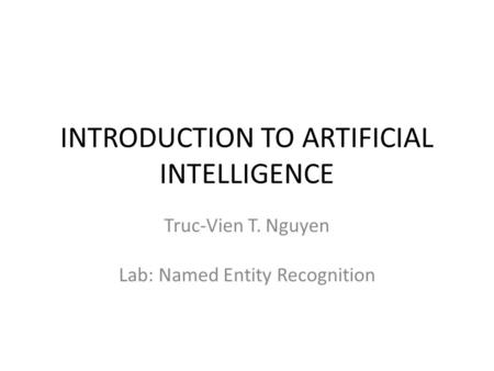 INTRODUCTION TO ARTIFICIAL INTELLIGENCE Truc-Vien T. Nguyen Lab: Named Entity Recognition.
