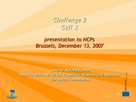 1 Challenge 2 Call 3 presentation to NCPs Brussels, December 13, 2007 Colette Maloney, PhD Head of Unit, INFSO E5, Cognitive Systems and Robotics European.