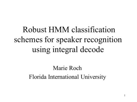 1 Robust HMM classification schemes for speaker recognition using integral decode Marie Roch Florida International University.