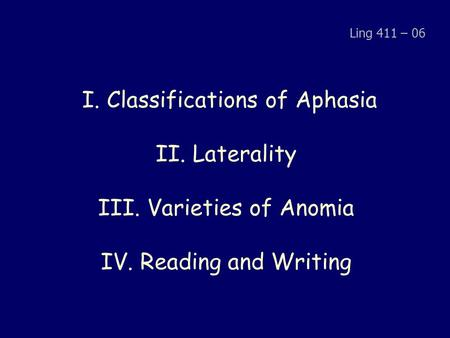 I. Classifications of Aphasia II. Laterality III. Varieties of Anomia IV. Reading and Writing Ling 411 – 06.