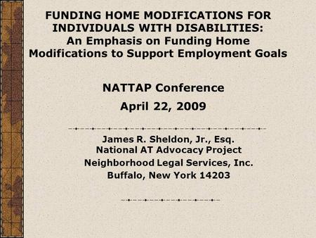 James R. Sheldon, Jr., Esq. National AT Advocacy Project Neighborhood Legal Services, Inc. Buffalo, New York 14203 FUNDING HOME MODIFICATIONS FOR INDIVIDUALS.