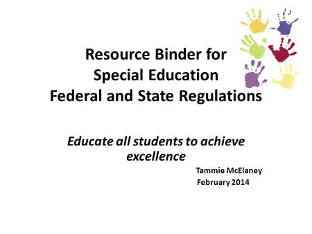 Resource Binder for Special Education Federal and State Regulations Educate all students to achieve excellence Tammie McElaney February 2014.