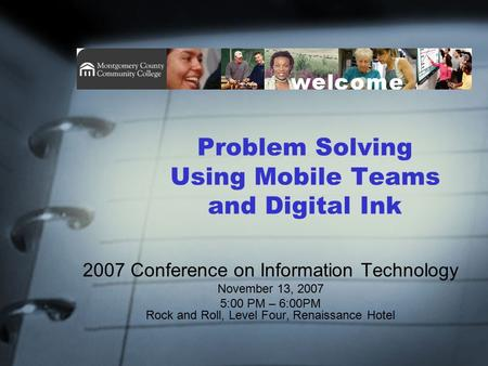 Problem Solving Using Mobile Teams and Digital Ink 2007 Conference on Information Technology November 13, 2007 5:00 PM – 6:00PM Rock and Roll, Level Four,