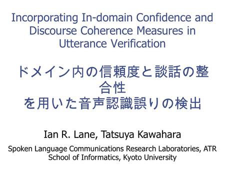 1 Incorporating In-domain Confidence and Discourse Coherence Measures in Utterance Verification ドメイン内の信頼度と談話の整 合性 を用いた音声認識誤りの検出 Ian R. Lane, Tatsuya Kawahara.
