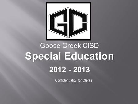 Goose Creek CISD Special Education 2012 - 2013 Confidentiality for Clerks.