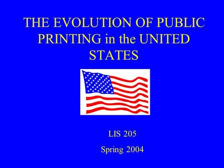 THE EVOLUTION OF PUBLIC PRINTING in the UNITED STATES LIS 205 Spring 2004.