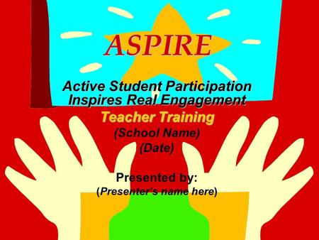 ASPIRE ASPIRE Active Student Participation Inspires Real Engagement Teacher Training (School Name) (Date) Presented by: (Presenter's name here)
