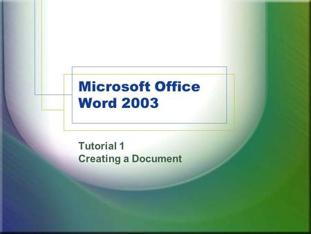 Microsoft Office Word 2003 Tutorial 1 Creating a Document.