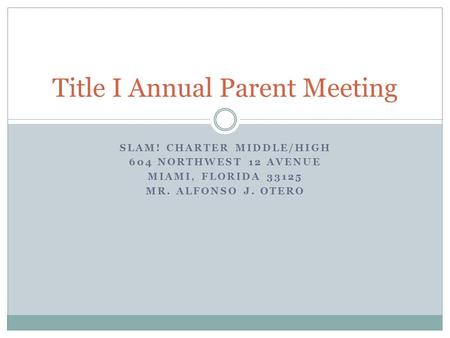 SLAM! CHARTER MIDDLE/HIGH 604 NORTHWEST 12 AVENUE MIAMI, FLORIDA 33125 MR. ALFONSO J. OTERO Title I Annual Parent Meeting.