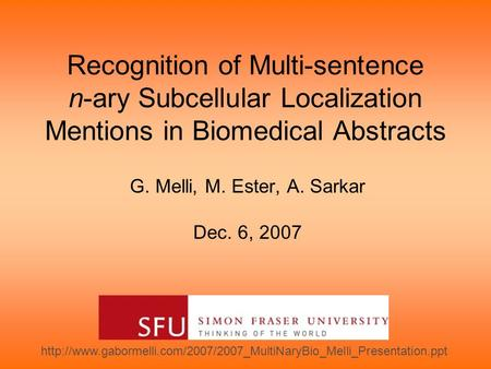 Recognition of Multi-sentence n-ary Subcellular Localization Mentions in Biomedical Abstracts G. Melli, M. Ester, A. Sarkar Dec. 6, 2007