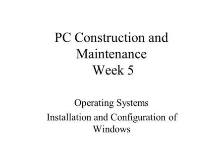 PC Construction and Maintenance Week 5 Operating Systems Installation and Configuration of Windows.