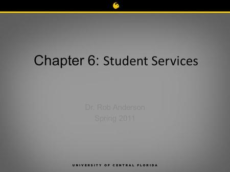 Chapter 6: Student Services Dr. Rob Anderson Spring 2011.