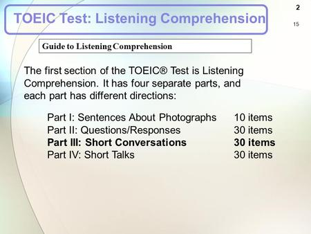 Guide to Listening Comprehension 2 15 TOEIC Test: Listening Comprehension The first section of the TOEIC® Test is Listening Comprehension. It has four.