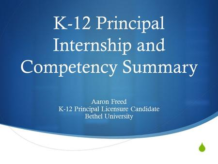  K-12 Principal Internship and Competency Summary Aaron Freed K-12 Principal Licensure Candidate Bethel University.