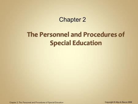 Copyright © Allyn & Bacon 2008 Chapter 2: The Personnel and Procedures of Special Education Chapter 2 Copyright © Allyn & Bacon 2008.