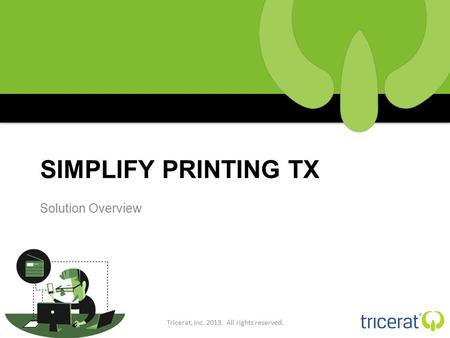 SIMPLIFY PRINTING TX Solution Overview Tricerat, Inc. 2013. All rights reserved.