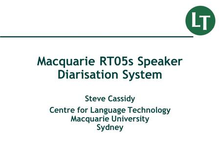 Macquarie RT05s Speaker Diarisation System Steve Cassidy Centre for Language Technology Macquarie University Sydney.