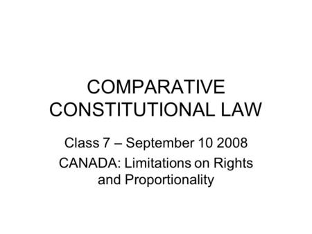 COMPARATIVE CONSTITUTIONAL LAW Class 7 – September 10 2008 CANADA: Limitations on Rights and Proportionality.