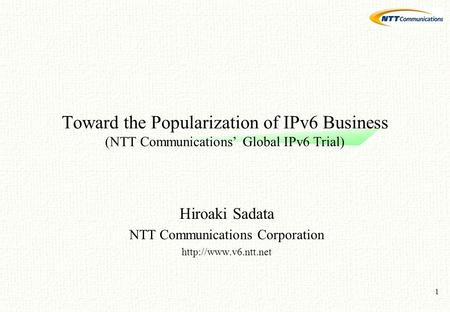 1 Toward the Popularization of IPv6 Business (NTT Communications' Global IPv6 Trial) Hiroaki Sadata NTT Communications Corporation