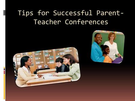 Tips for Successful Parent- Teacher Conferences. Conferences should not be your first contact with parents Communicate frequently via class newsletters.