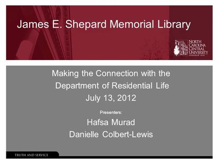 James E. Shepard Memorial Library Making the Connection with the Department of Residential Life July 13, 2012 Presenters: Hafsa Murad Danielle Colbert-Lewis.