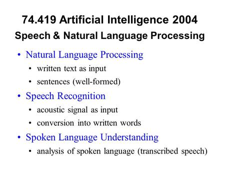 74.419 Artificial Intelligence 2004 Speech & Natural Language Processing Natural Language Processing written text as input sentences (well-formed) Speech.