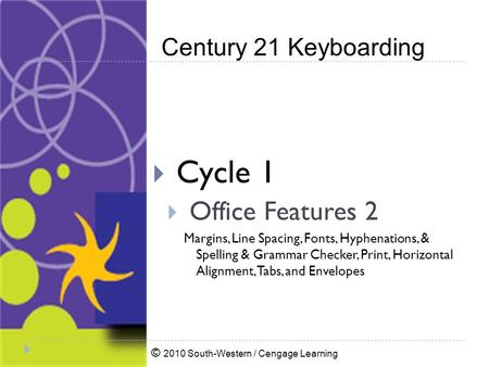 © 2010 South-Western / Cengage Learning Century 21 Keyboarding  Cycle 1  Office Features 2 Margins, Line Spacing, Fonts, Hyphenations, & Spelling & Grammar.