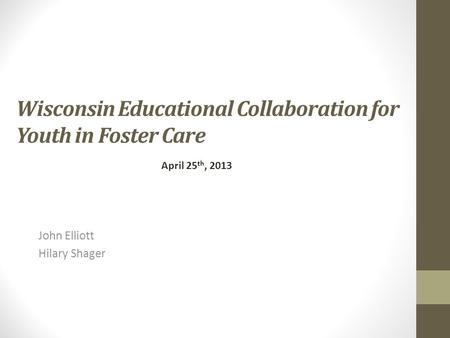 Wisconsin Educational Collaboration for Youth in Foster Care John Elliott Hilary Shager April 25 th, 2013.