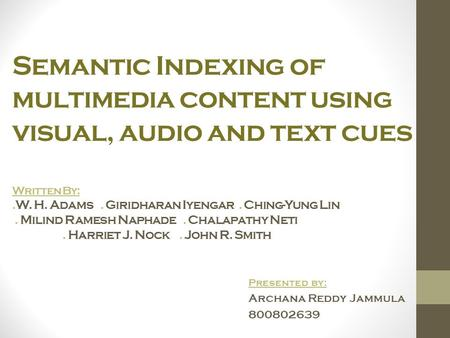 Semantic Indexing of multimedia content using visual, audio and text cues Written By:.W. H. Adams. Giridharan Iyengar. Ching-Yung Lin. Milind Ramesh Naphade.