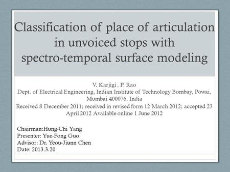 Classification of place of articulation in unvoiced stops with spectro-temporal surface modeling V. Karjigi, P. Rao Dept. of Electrical Engineering, Indian.