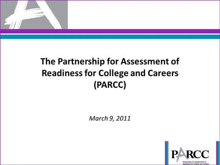 The Partnership for Assessment of Readiness for College and Careers (PARCC) March 9, 2011.
