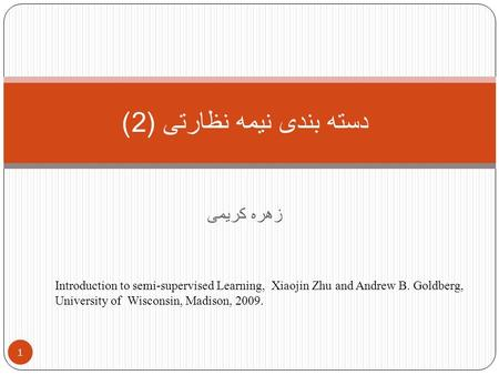زهره کریمی دسته بندی نیمه نظارتی (2) 1 Introduction to semi-supervised Learning, Xiaojin Zhu and Andrew B. Goldberg, University of Wisconsin, Madison,